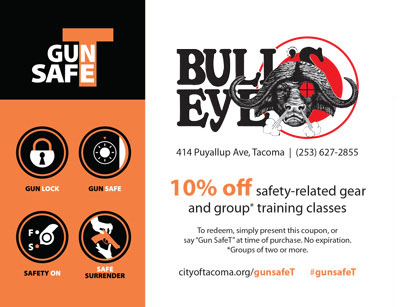 City of Tacoma Gun SafeT Coupon for 10% off safety-related gear and group training classes from Bull's Eye at 414 Puyallup Avenue in Tacoma. This coupon has no expiration date.